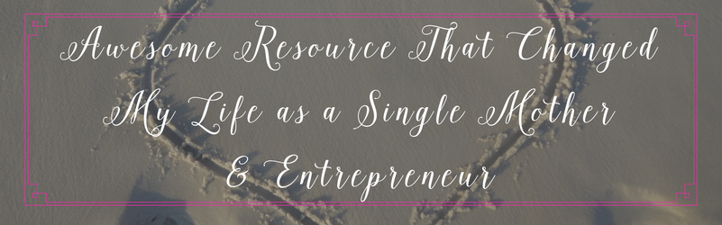 Awesome Resource That Changed My Life as a Single Mother & Entrepreneur