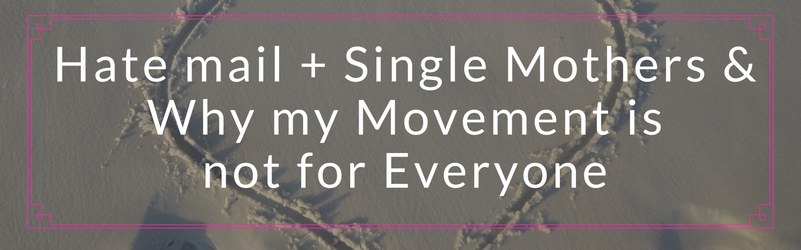 Hate mail + Single Mothers & Why my Movement is not for Everyone